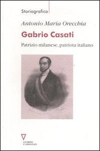 Gabrio Casati. Patrizio milanese, patriota italiano.