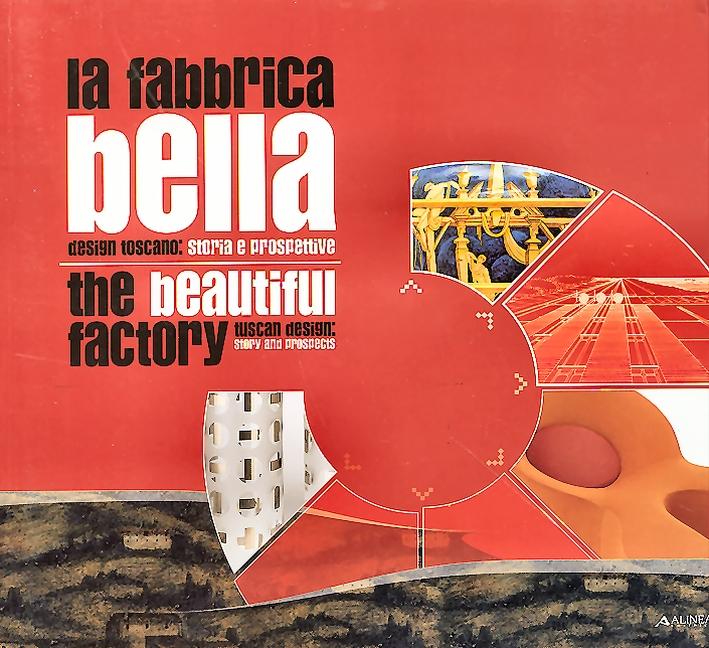 La fabbrica bella. Design toscano, storia e prospettive. The Beautiful Factory. Tuscan design, history and prospects