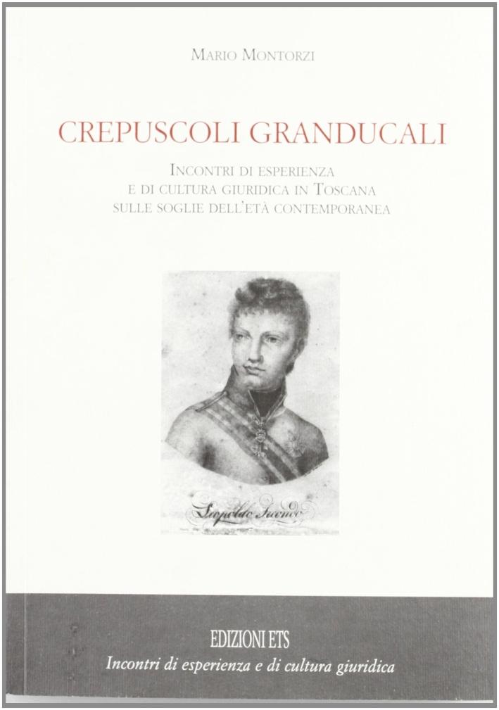 Crepuscoli granducali. Incontri di esperienza e di cultura giuridica in Toscana sulle soglie dell'età contemporanea