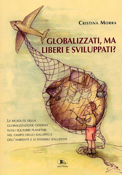 Globalizzati, ma liberi e sviluppati? Le ricadute della globalizzazione odierna sugli squilibri planetari nel campo dello sviluppo e dell'ambiente e le possibili soluzioni