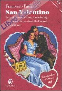San valentino. Dove si racconta come il marketing e la poesia hanno stravolto l'amore in occidente.