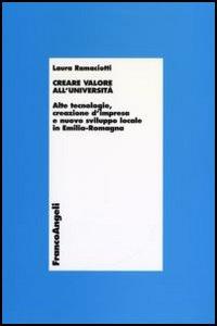Creare valore all'università. Alte tecnologie, creazione d'impresa e nuovo sviluppo locale in Emilia Romagna