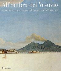 All'Ombra del Vesuvio. Napoli nella Veduta Europea dal Quattrocento all'Ottocento