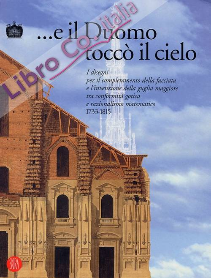 E il Duomo toccò il cielo. I disegni per il completamento della facciata e l'invenzione della guglia maggiore tra conformità gotica e razionalismo matematico.(1733-1815).