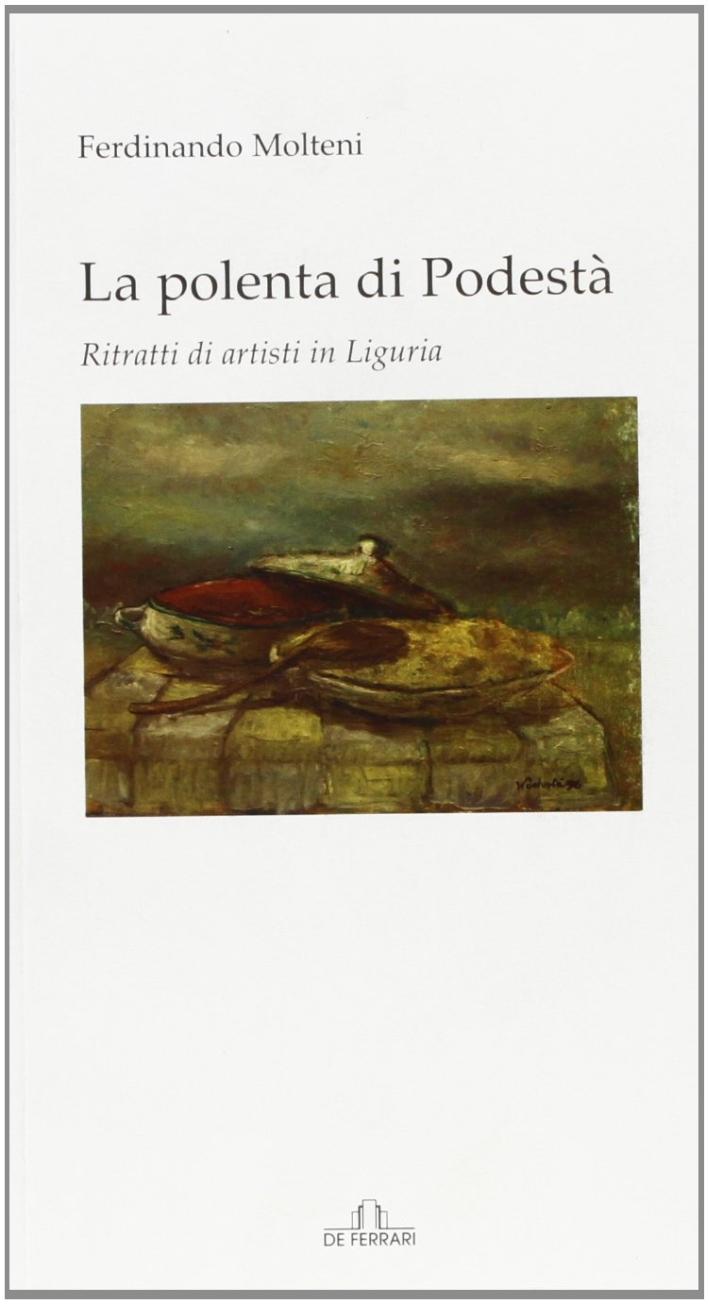 La polenta di podestà. Ritratti di artisti in Liguria.