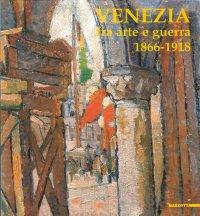 Venezia fra arte e guerra 1866-1918. Opere di difesa, patrimonio culturale, artisti, fotografi