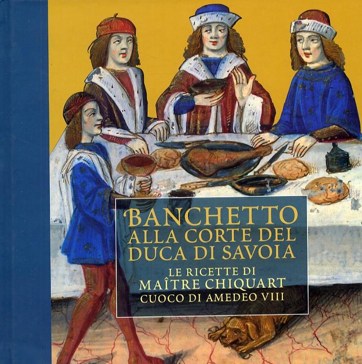Banchetto alla corte del duca di Savoia. Le ricette di maître Chiquart cuoco di Amedeo VIII.