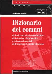 Dizionario dei comuni delle circoscrizioni amministrative delle frazioni e delle località. Con CD-ROM