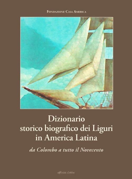 Dizionario storico biografico dei liguri in America Latina. Da Colombo a tutto il Novecento