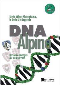DNA alpino. Racconti e immagini dal 1938 al 2006. Scuola Militare Alpina di Aosta, la storia si fa leggenda