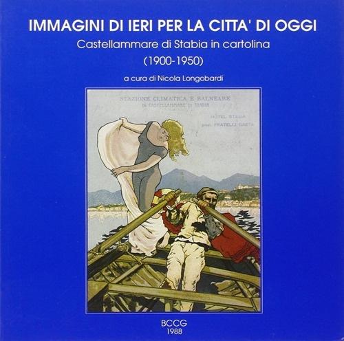 Immagini di ieri per la città di oggi. Castellammare di Stabia in cartolina (1900-1950). Vol. 1.