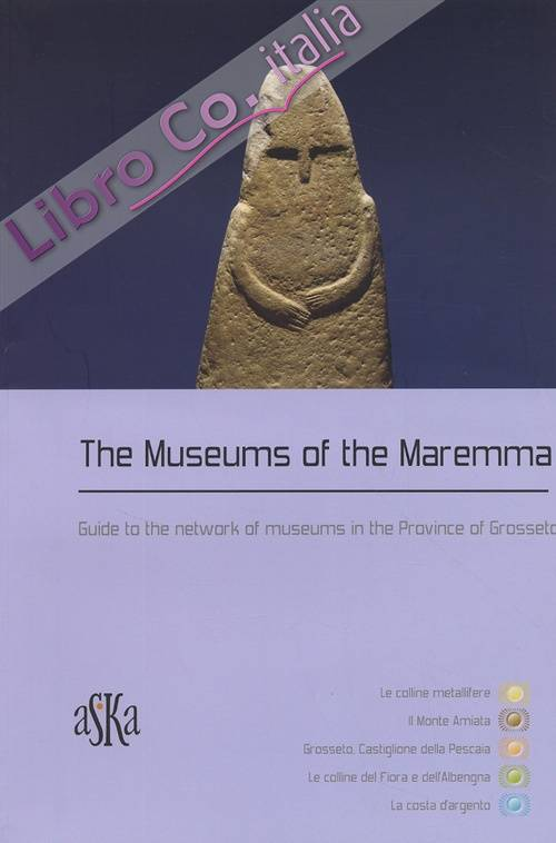 The museums of the Maremma. Guide to the network of museums in the Province of Grosseto.