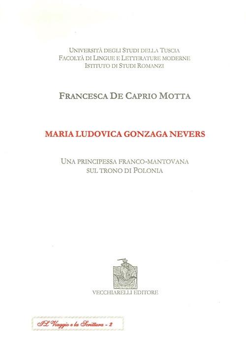 Maria Ludovica Gonzaga Nevers. Una principessa franco-mantovana sul trono di Polonia.