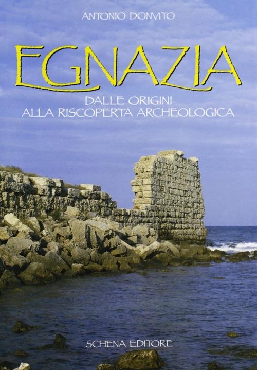Egnazia. Dalle Origini alla Riscoperta Archeologica