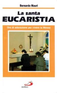 La santa eucaristia. Ore di adorazione per vivere la messa