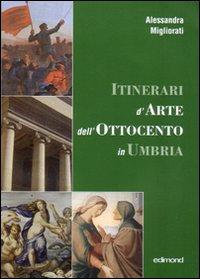 Itinerari d'arte nell'Ottocento in Umbria. Catalogo della mostra (23 settembre 2006-7 gennaio 2007)