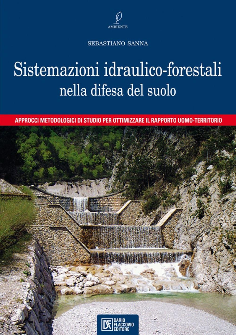 Le sistemazioni idraulico-forestali nella difesa del suolo. Approcci metodologici di studio per ottimizzare il rapporto uomo-territorio.