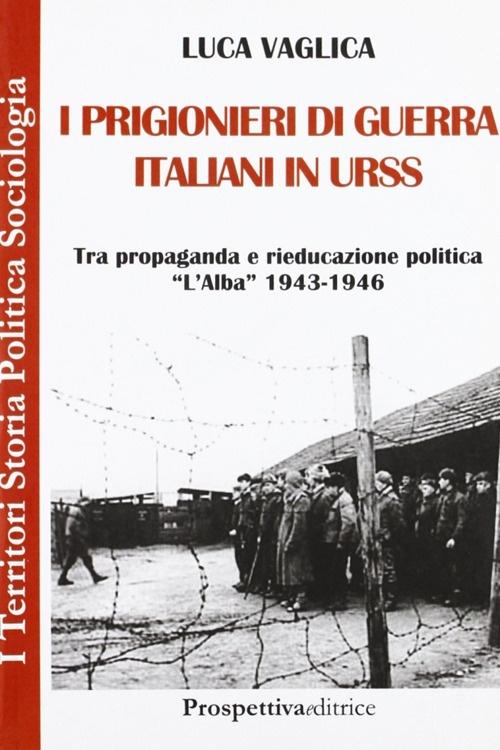 I prigionieri di guerra italiani in Urss. Tra propaganda e rieducazione,