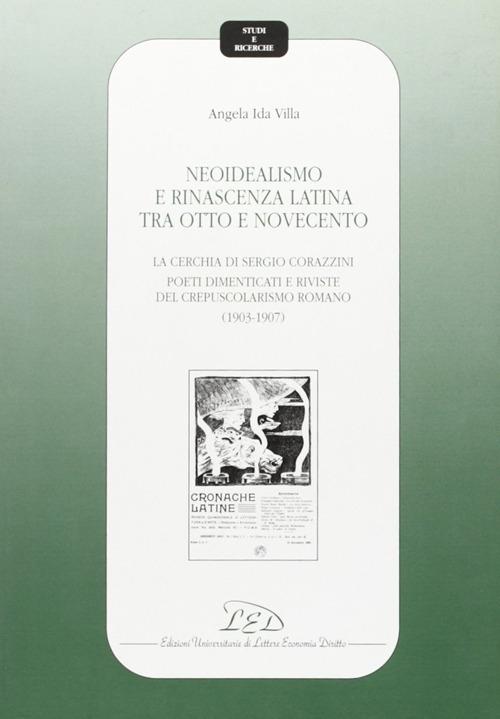 Neoidealismo e rinascenza latina tra Otto e Novecento. La cerchia di Sergio Corazzini: poeti dimenticati e riviste del crepuscolarismo romano (1903-1907)
