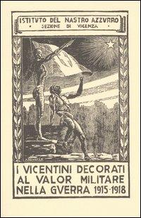 I vicentini decorati al valor militare nella guerra 1915-1918. [Edizione Anastatica].
