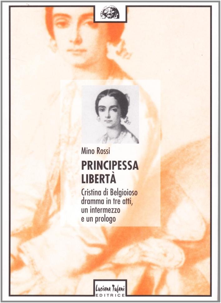 Principessa libertà. Cristina di Belgioioso. Dramma in tre atti, un intermezzo e un prologo
