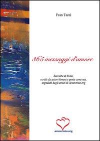 Trecentosessantacinque messaggi d'amore. Raccolta di brani, scritti da autori famosi e gente come noi, segnalati dagli amici di amoremio.org.
