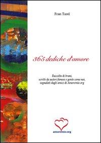 Trecentosessantacinque dediche d'amore. Raccolta di brani, scritti da autori famosi e gente come noi, segnalati dagli amici di amoremio.org