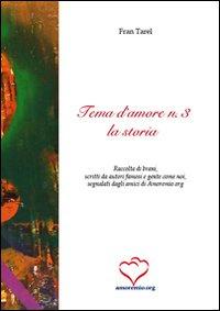 Tema d'amore. Raccolta di brani, scritti da autori famosi e gente come noi, segnalati dagli amici di amoremio.org. Vol. 3: La storia