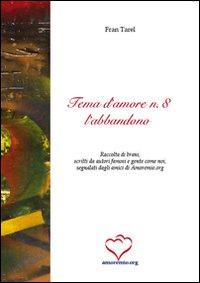 Tema d'amore. Raccolta di brani, scritti da autori famosi e gente come noi, segnalati dagli amici di amoremio.org. Vol. 8: L'abbandono