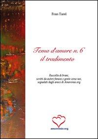 Tema d'amore. Raccolta di brani, scritti da autori famosi e gente come noi, segnalati dagli amici di amoremio.org. Vol. 6: Il tradimento