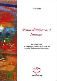 Tema d'amore. Raccolta di brani, scritti da autori famosi e gente come noi, segnalati dagli amici di amoremio.org. Vol. 4: L'unione