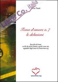 Tema d'amore. Raccolta di brani, scritti da autori famosi e gente come noi, segnalati dagli amici di amoremio.org. Vol. 7: Le delusioni