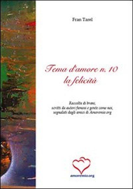 Tema d'amore. Raccolta di brani, scritti da autori famosi e gente come noi, segnalati dagli amici di amoremio.org. Vol. 10: La felicità