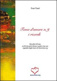 Tema d'amore. Raccolta di brani, scritti da autori famosi e gente come noi, segnalati dagli amici di amoremio.org. Vol. 9: I ricordi