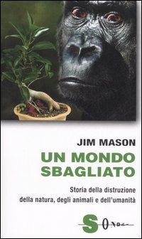 Un mondo sbagliato. Storia della distruzione della natura, degli animali e dell'umanità.