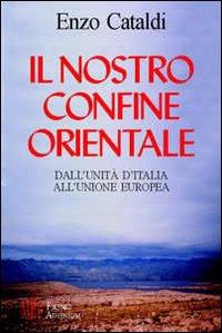 Il nostro confine orientale. Dall'unità d'Italia all'Unione Europea.