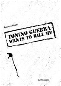 Tonino Guerra wants to kill me.