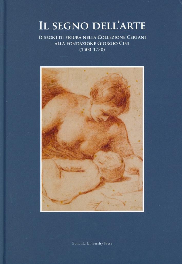 Il segno dell'arte. Disegni di figura nella Collezione Certani alla Fondazione Giorgio Cini (1500-1750)