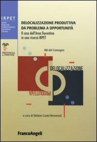 Delocalizzazione produttiva da problema a opportunità. Il caso dell'area fiorentina in una ricerca Irpet. Atti del Convegno (Firenze, 27 gennaio 2006)