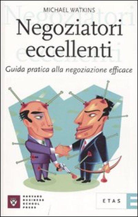 Negoziatori eccellenti. Guida pratica alla negoziazione efficace