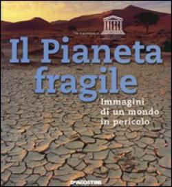 Il Pianeta fragile. Immagini di un mondo in pericolo. Ediz. illustrata