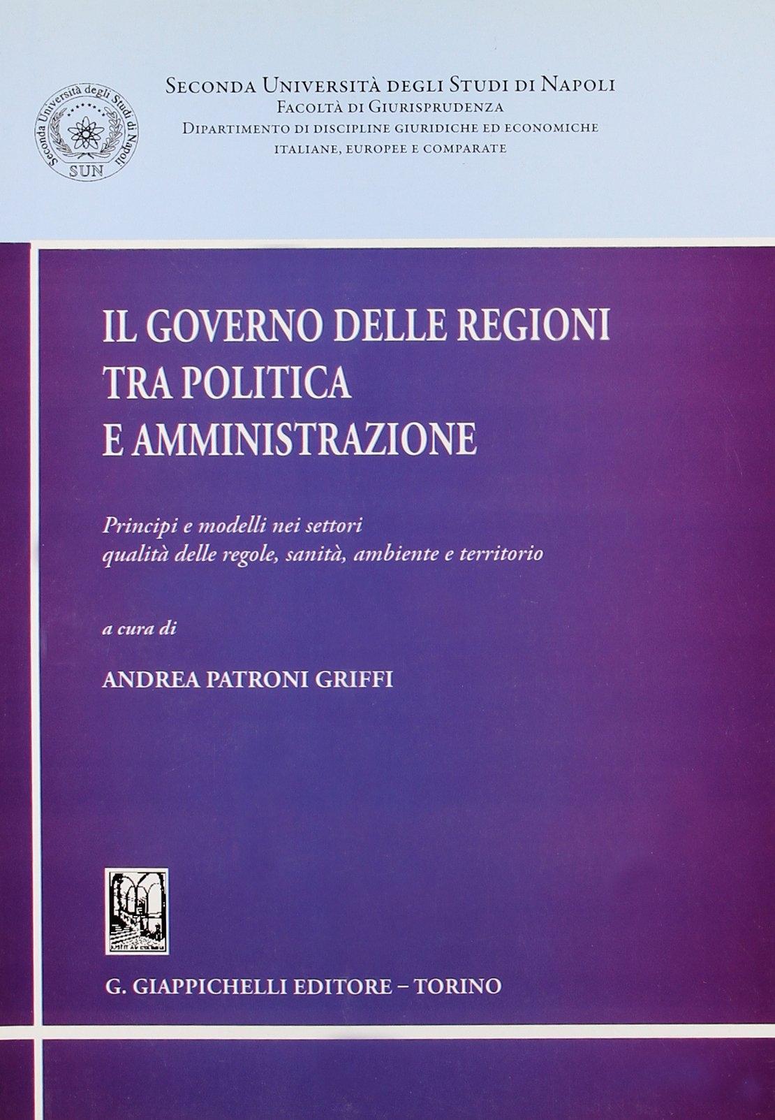 Il governo delle regioni tra politica e amministrazione. Principi e modelli nei settori qualità delle regole, sanità, ambiente e territorio
