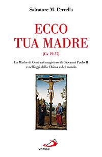 Ecco Tua Madre (Gv 19,27). La Madre di Gesù nel Magistero di Giovanni Paolo II e nell'Oggi della Chiesa e del Mondo