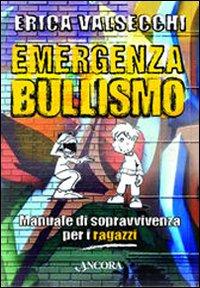 Emergenza bullismo. Manuale di sopravvivenza per genitori, educatori e ragazzi.