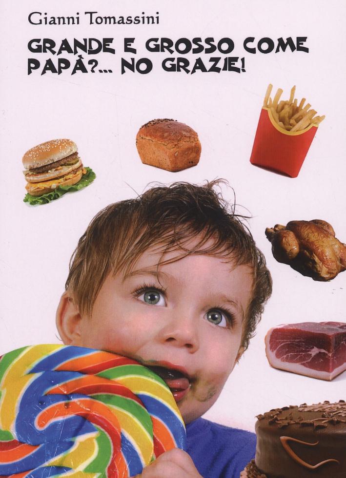 Grande e grosso come papà?... No grazie! Manuale di educazione alimentare per i ragazzi, affinchè con il loro comportamento, siano d'esempio ai genitori