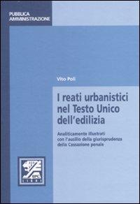 I reati urbanistici nel Testo Unico dell'edilizia. Analiticamente illustrati con l'ausilio della giurisprudenza della Cassazione penale