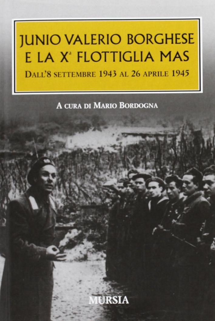 Junio Valerio Borghese e la 10ª flottiglia Mas dall'8 settembre 1943 al 26 aprile 1945.