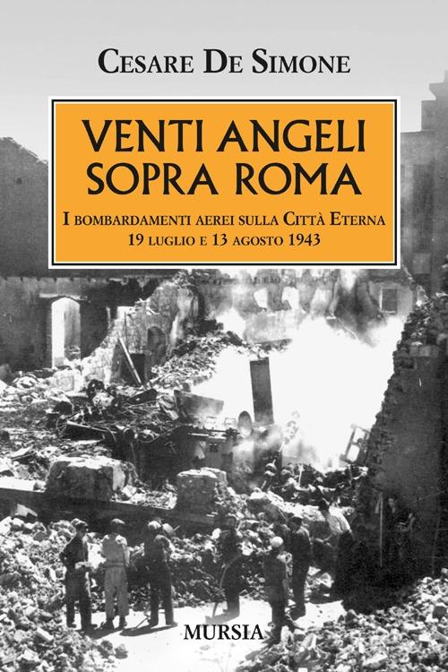 Venti angeli sopra Roma. I bombardamenti aerei sulla città eterna (il 19 luglio e il 13 agosto 1943).