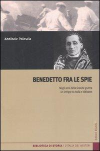 Benedetto fra le spie. Negli anni della Grande guerra un intrigo tra Italia e Vaticano.