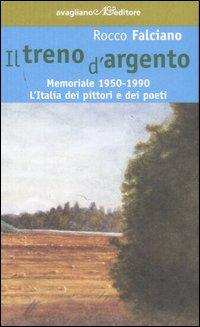 Il treno d'argento. Memoriale 1950-1990. L'Italia dei pittori e dei poeti.